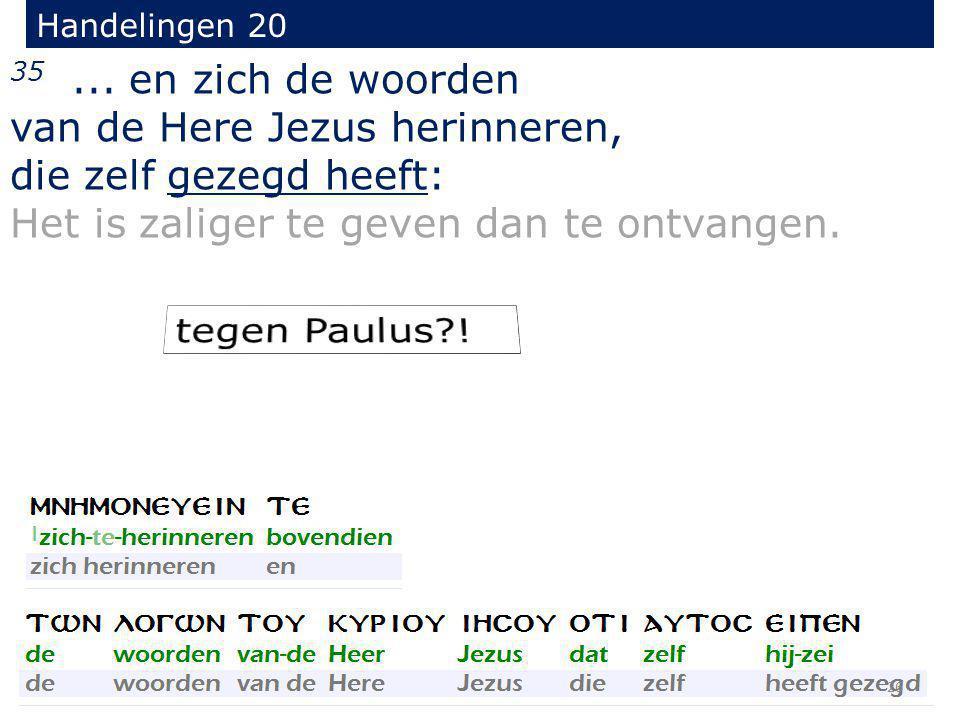35... en zich de woorden van de Here Jezus herinneren, die zelf gezegd heeft: Het is zaliger te geven dan te ontvangen. Handelingen 20 26