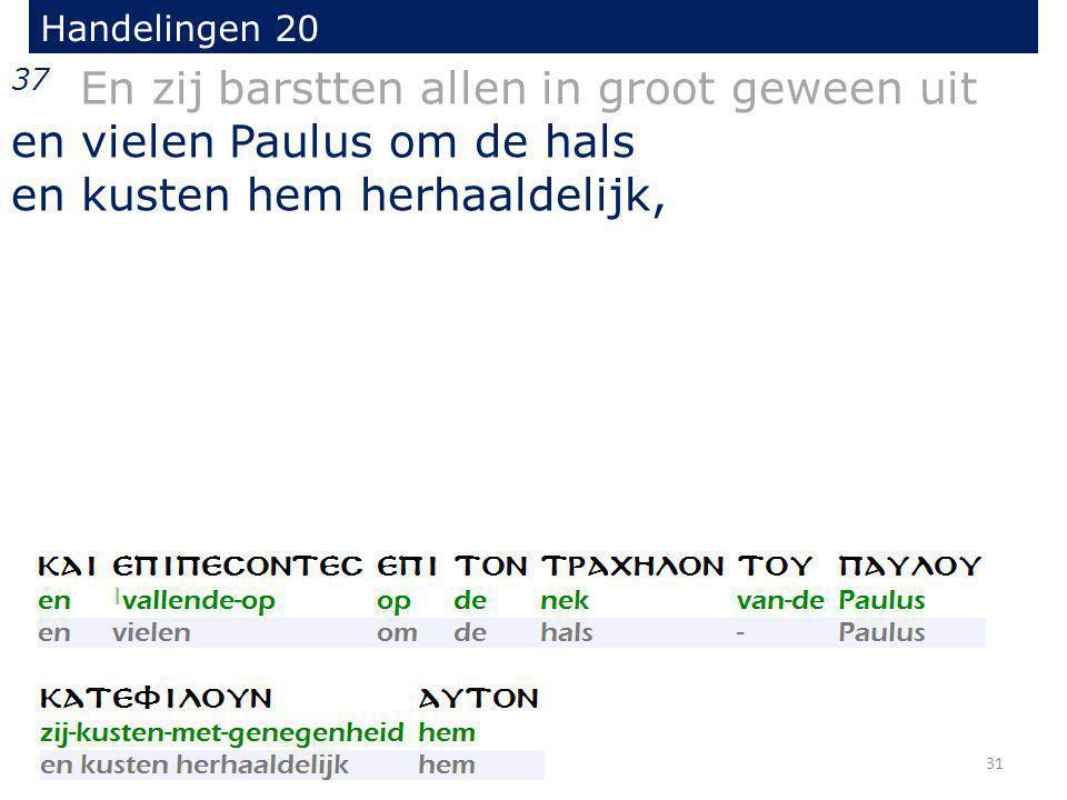 37 En zij barstten allen in groot geween uit en vielen Paulus om de hals en kusten hem herhaaldelijk, Handelingen 20 31