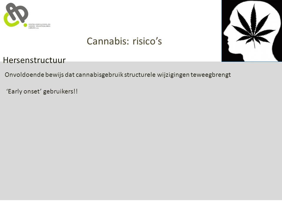 Cannabis: risico's Hersenstructuur Onvoldoende bewijs dat cannabisgebruik structurele wijzigingen teweegbrengt 'Early onset' gebruikers!!