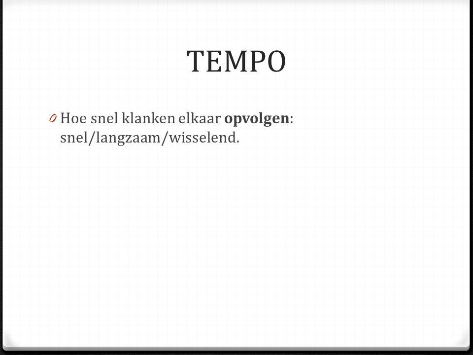 TEMPO 0 Hoe snel klanken elkaar opvolgen: snel/langzaam/wisselend.