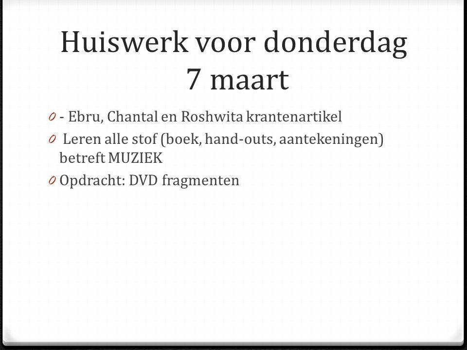Huiswerk voor donderdag 7 maart 0 - Ebru, Chantal en Roshwita krantenartikel 0 Leren alle stof (boek, hand-outs, aantekeningen) betreft MUZIEK 0 Opdracht: DVD fragmenten