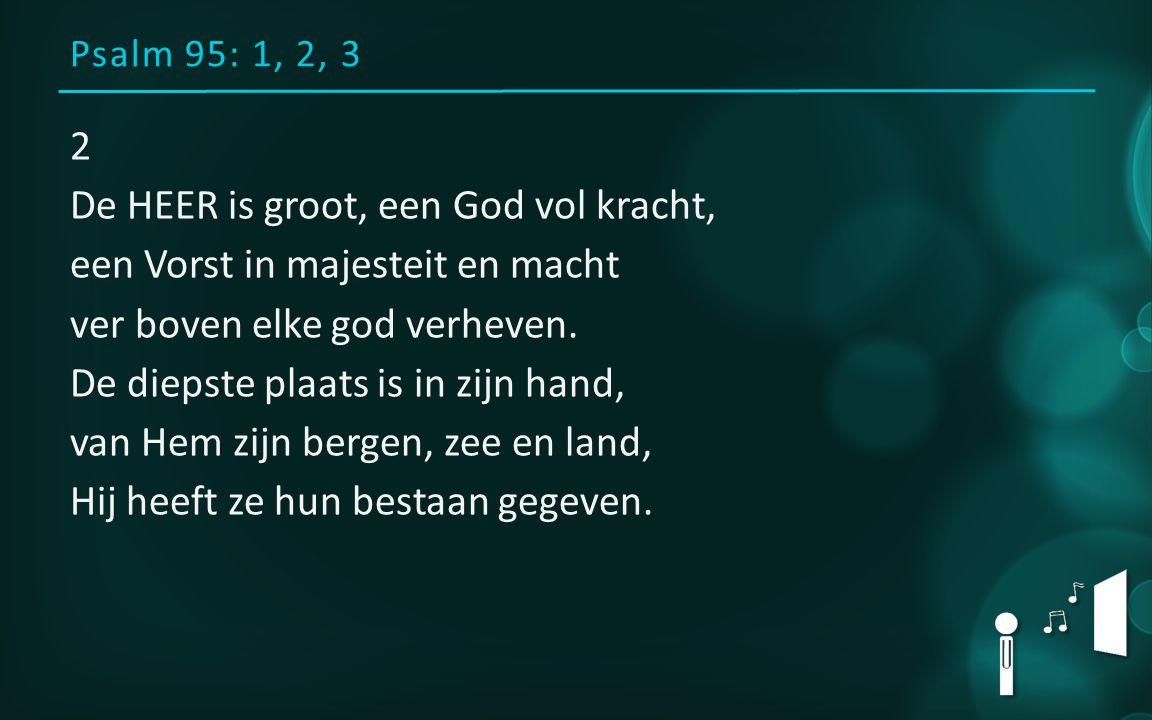 Psalm 95: 1, 2, 3 2 De HEER is groot, een God vol kracht, een Vorst in majesteit en macht ver boven elke god verheven.