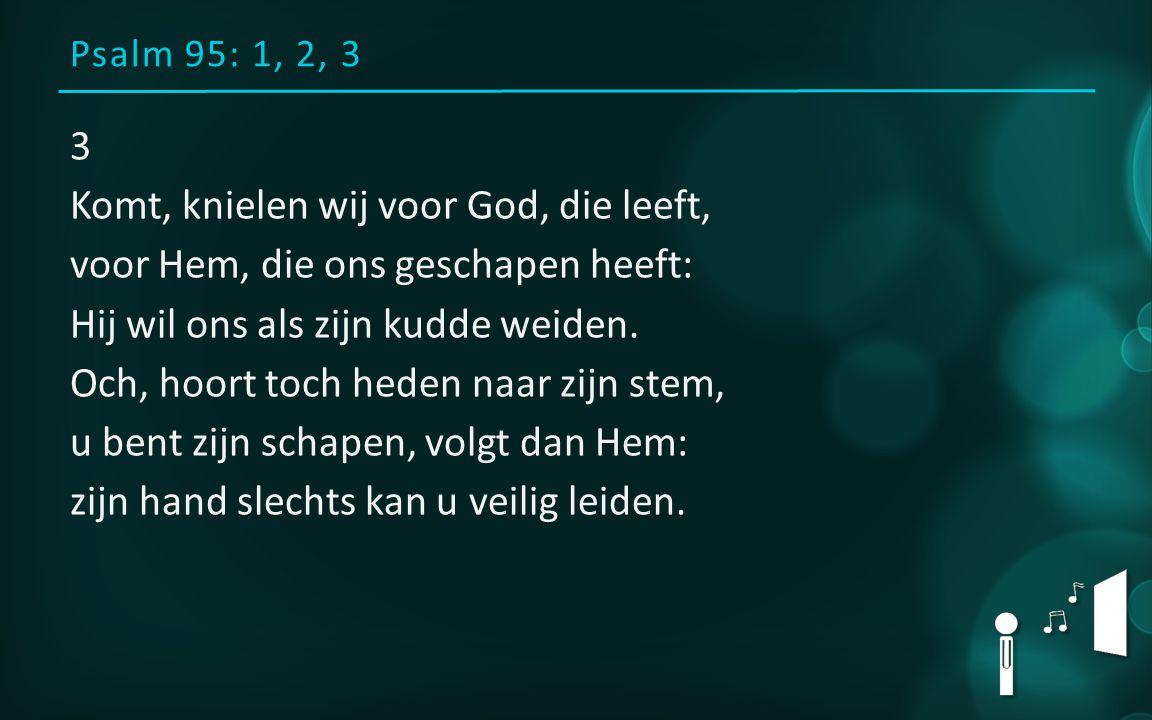 Psalm 95: 1, 2, 3 3 Komt, knielen wij voor God, die leeft, voor Hem, die ons geschapen heeft: Hij wil ons als zijn kudde weiden.