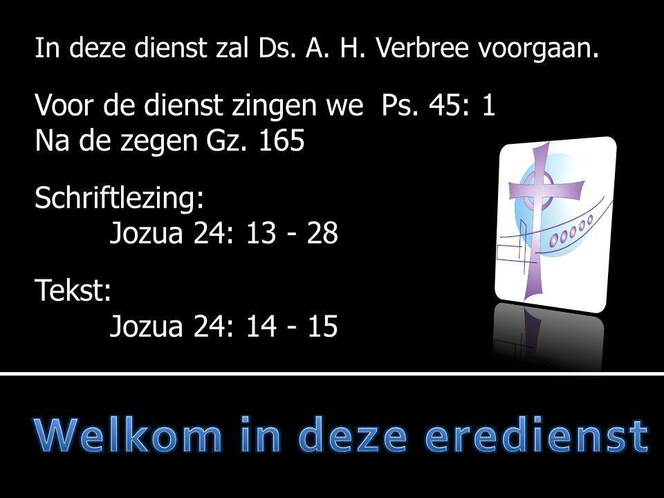 In deze dienst zal Ds. A. H. Verbree voorgaan. Voor de dienst zingen we Ps. 45: 1 Na de zegen Gz. 165 Schriftlezing: Jozua 24: 13 - 28 Tekst: Jozua 24