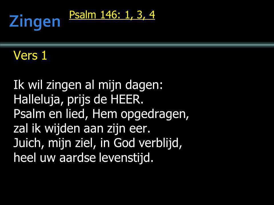 Psalm 146: 1, 3, 4 Vers 1 Ik wil zingen al mijn dagen: Halleluja, prijs de HEER. Psalm en lied, Hem opgedragen, zal ik wijden aan zijn eer. Juich, mij