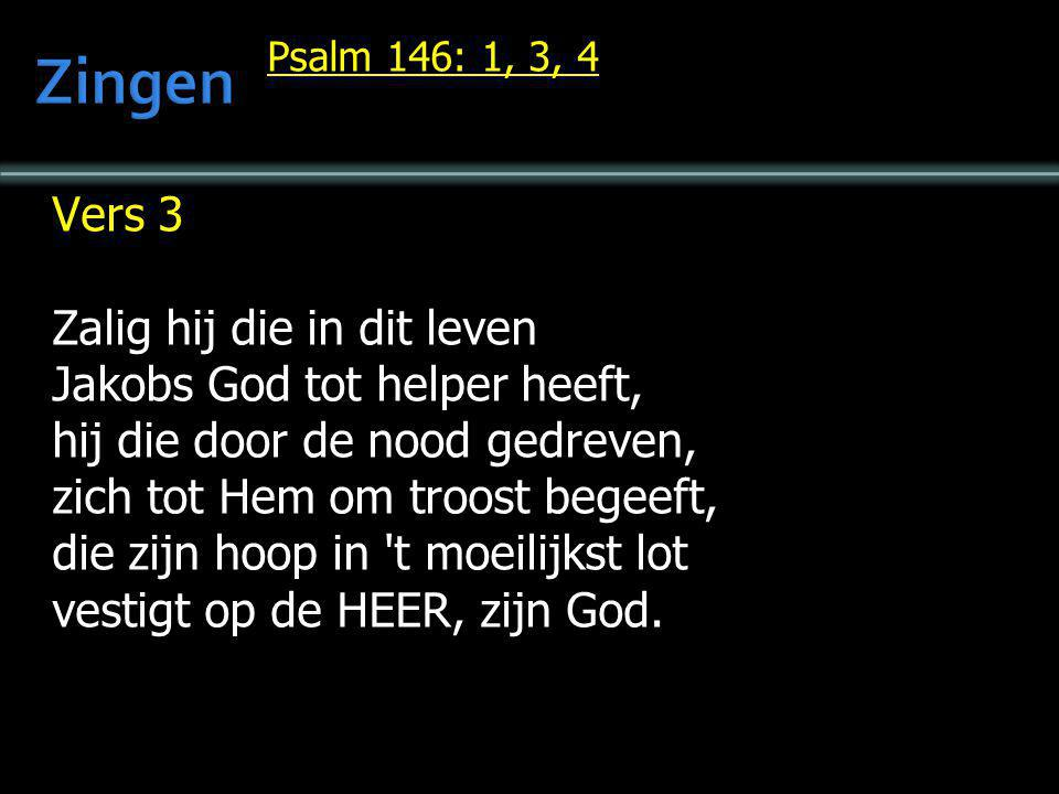 Psalm 146: 1, 3, 4 Vers 3 Zalig hij die in dit leven Jakobs God tot helper heeft, hij die door de nood gedreven, zich tot Hem om troost begeeft, die z