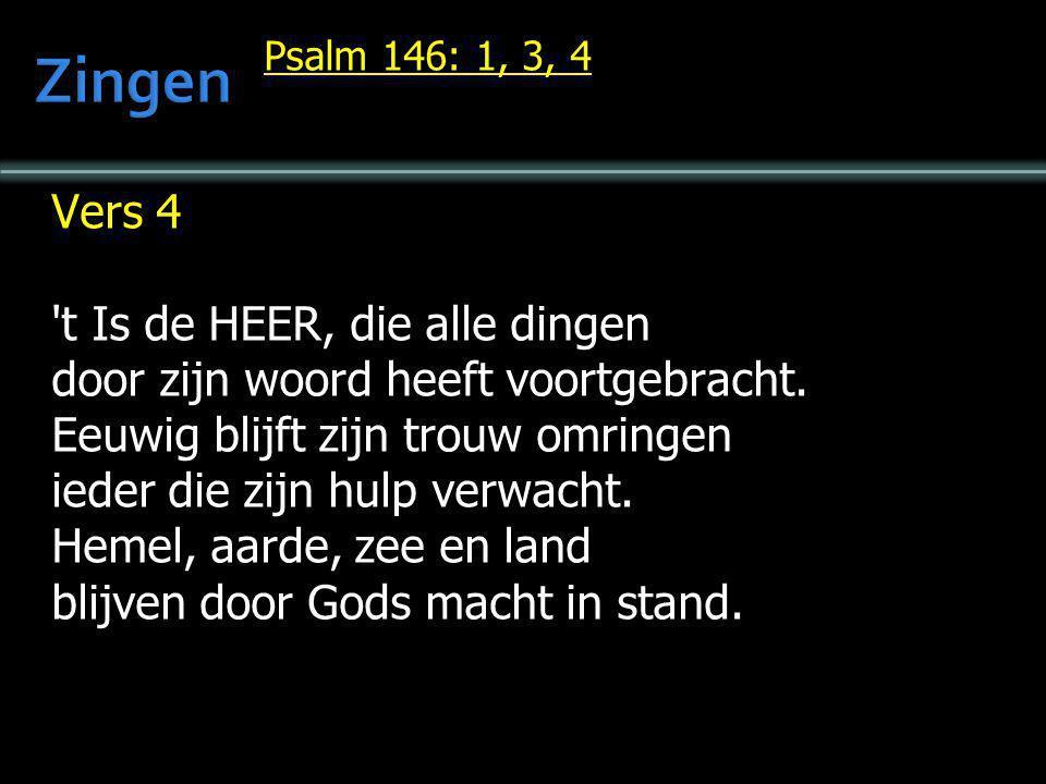 Psalm 146: 1, 3, 4 Vers 4 't Is de HEER, die alle dingen door zijn woord heeft voortgebracht. Eeuwig blijft zijn trouw omringen ieder die zijn hulp ve