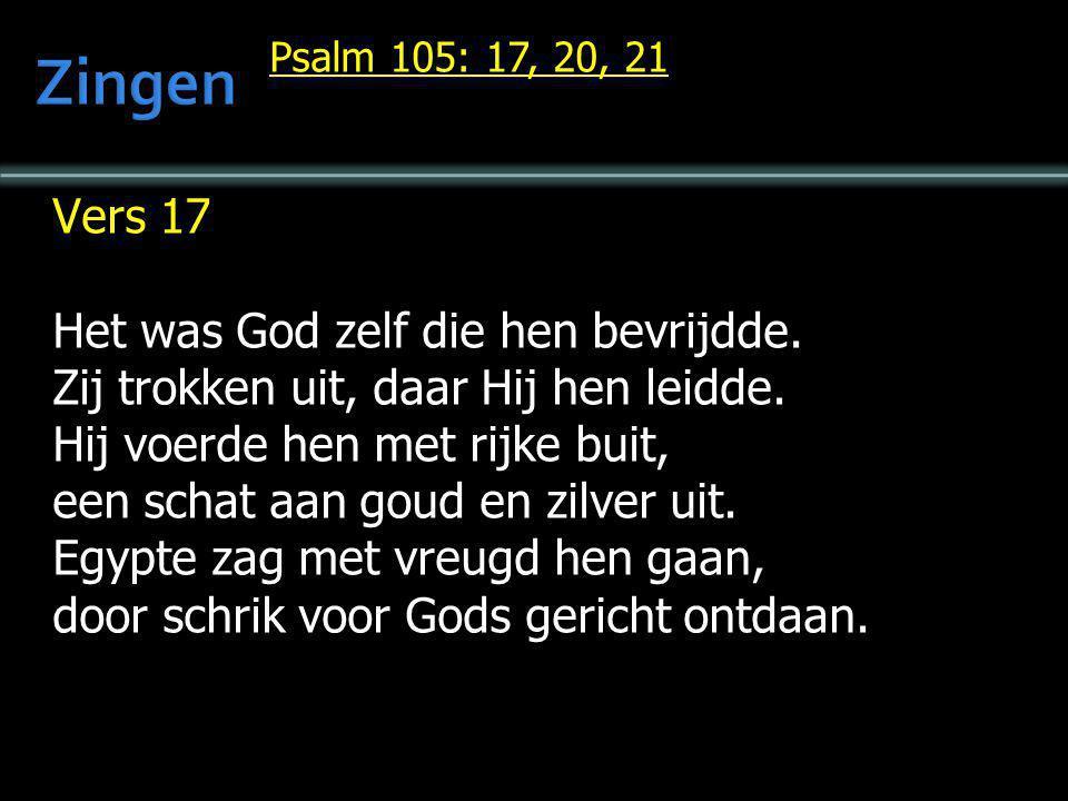 Psalm 105: 17, 20, 21 Vers 17 Het was God zelf die hen bevrijdde. Zij trokken uit, daar Hij hen leidde. Hij voerde hen met rijke buit, een schat aan g