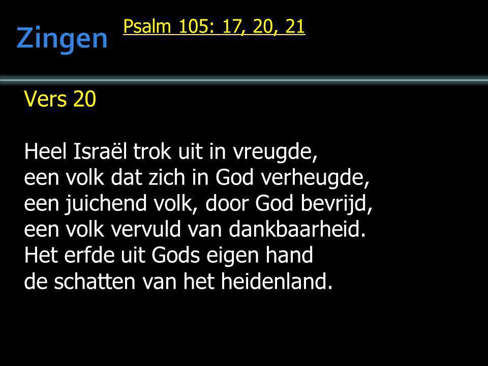 Psalm 105: 17, 20, 21 Vers 20 Heel Israël trok uit in vreugde, een volk dat zich in God verheugde, een juichend volk, door God bevrijd, een volk vervu