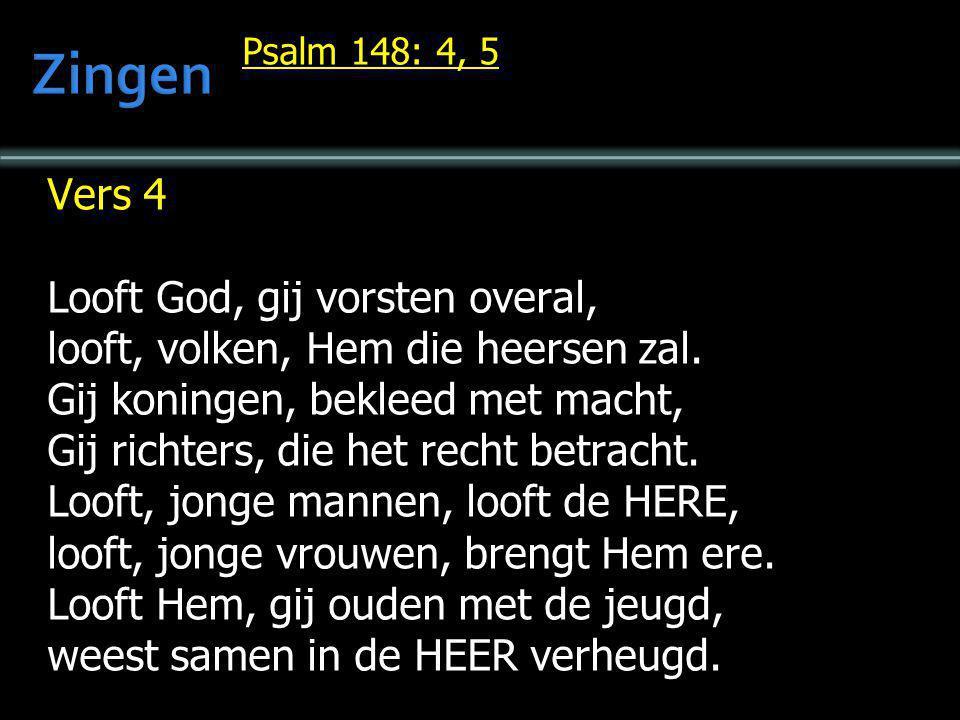 Psalm 148: 4, 5 Vers 4 Looft God, gij vorsten overal, looft, volken, Hem die heersen zal. Gij koningen, bekleed met macht, Gij richters, die het recht
