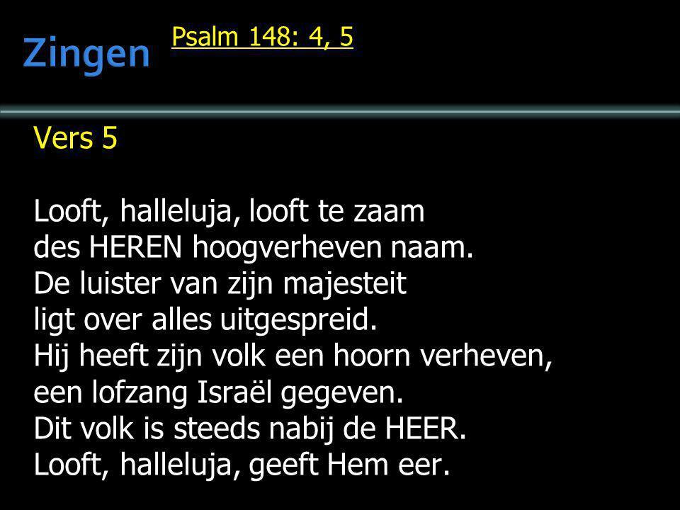 Psalm 148: 4, 5 Vers 5 Looft, halleluja, looft te zaam des HEREN hoogverheven naam. De luister van zijn majesteit ligt over alles uitgespreid. Hij hee