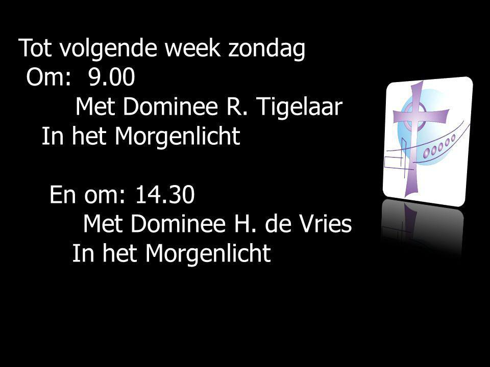 Tot volgende week zondag Om: 9.00 Om: 9.00 Met Dominee R. Tigelaar Met Dominee R. Tigelaar In het Morgenlicht In het Morgenlicht En om: 14.30 En om: 1