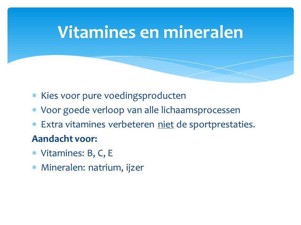  Kies voor pure voedingsproducten  Voor goede verloop van alle lichaamsprocessen  Extra vitamines verbeteren niet de sportprestaties. Aandacht voor