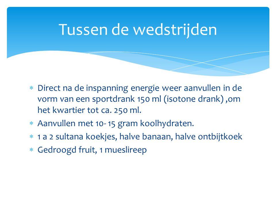  Direct na de inspanning energie weer aanvullen in de vorm van een sportdrank 150 ml (isotone drank),om het kwartier tot ca. 250 ml.  Aanvullen met