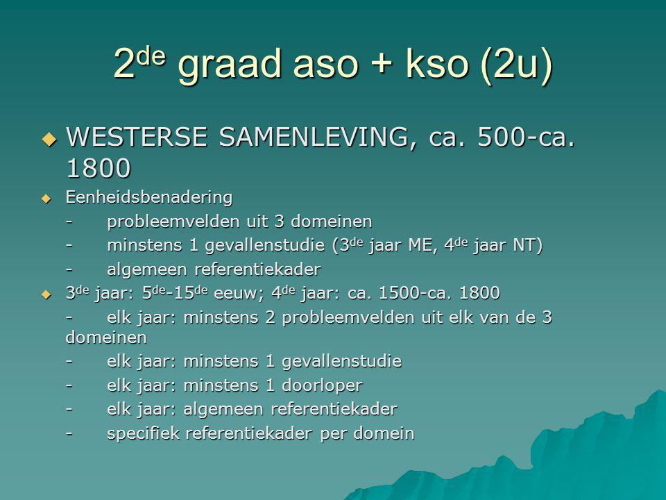 2 de graad aso + kso (2u)  WESTERSE SAMENLEVING, ca. 500-ca. 1800  Eenheidsbenadering -probleemvelden uit 3 domeinen -minstens 1 gevallenstudie (3 d