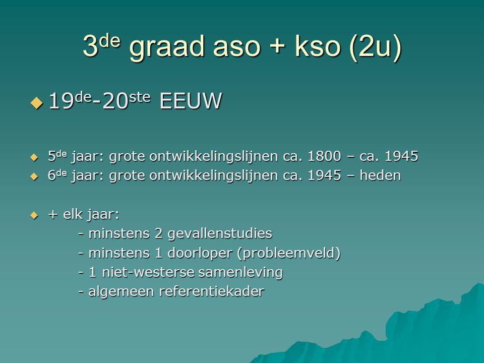 3 de graad aso + kso (2u)  19 de -20 ste EEUW  5 de jaar: grote ontwikkelingslijnen ca. 1800 – ca. 1945  6 de jaar: grote ontwikkelingslijnen ca. 1