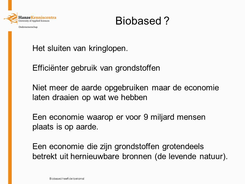 Biobased heeft de toekomst Biobased ? Het sluiten van kringlopen. Efficiënter gebruik van grondstoffen Niet meer de aarde opgebruiken maar de economie