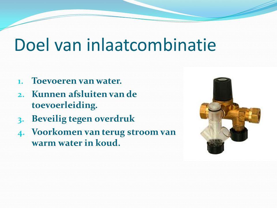Doel van inlaatcombinatie 1. Toevoeren van water. 2. Kunnen afsluiten van de toevoerleiding. 3. Beveilig tegen overdruk 4. Voorkomen van terug stroom