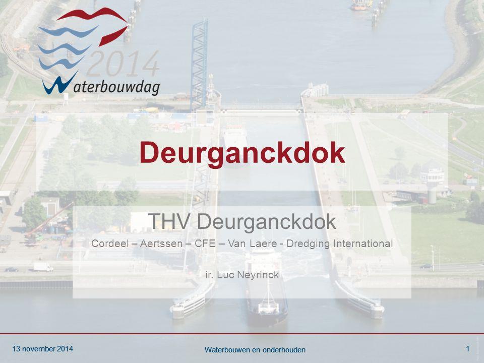13 november 20141 Waterbouwen en onderhouden 13 november 20141 Waterbouwen en onderhouden 13 november 20141 Waterbouwen en onderhouden Deurganckdok THV Deurganckdok Cordeel – Aertssen – CFE – Van Laere - Dredging International ir.