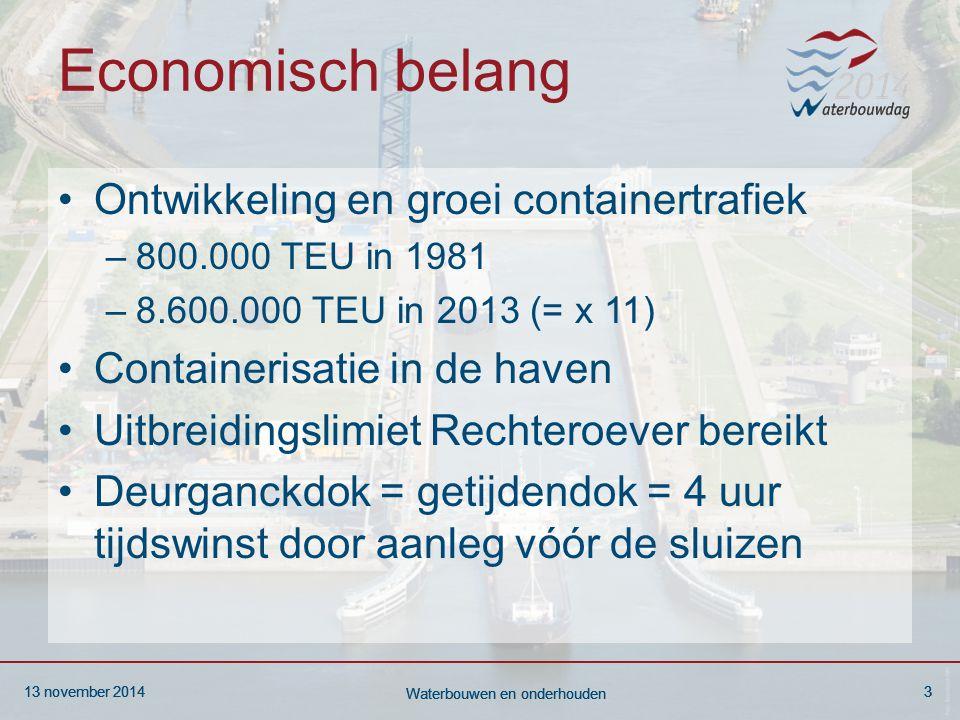 13 november 20143 Waterbouwen en onderhouden 13 november 20143 Waterbouwen en onderhouden 13 november 20143 Waterbouwen en onderhouden Economisch belang Ontwikkeling en groei containertrafiek –800.000 TEU in 1981 –8.600.000 TEU in 2013 (= x 11) Containerisatie in de haven Uitbreidingslimiet Rechteroever bereikt Deurganckdok = getijdendok = 4 uur tijdswinst door aanleg vóór de sluizen