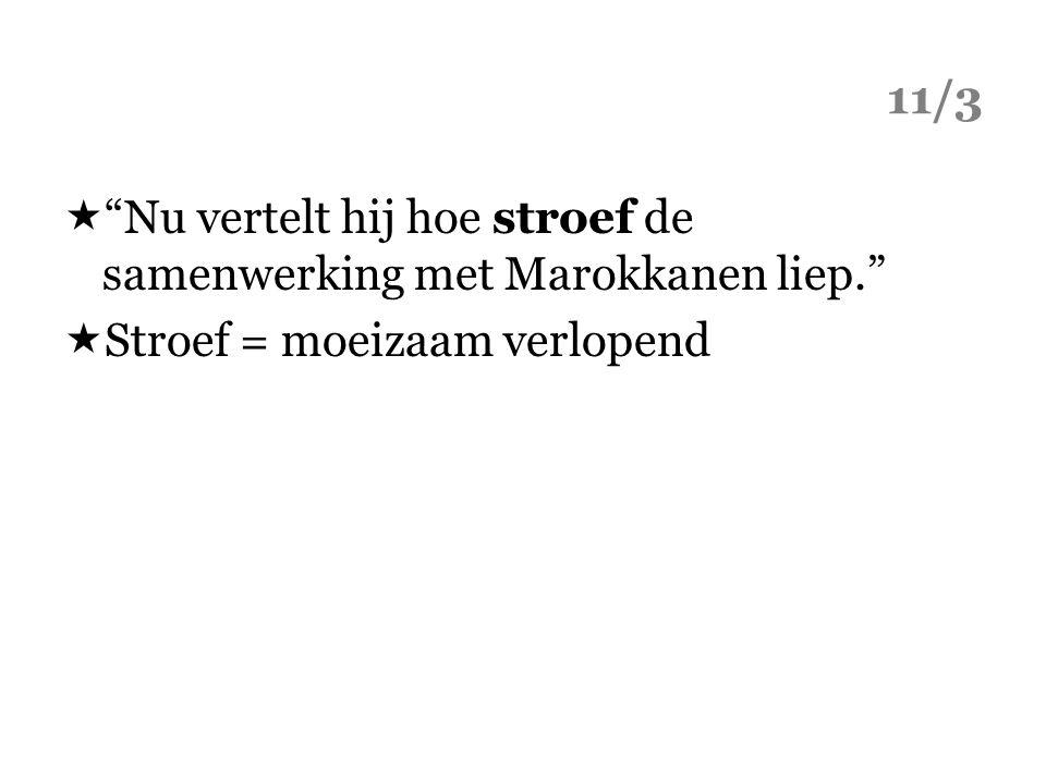 """11/3  """"Nu vertelt hij hoe stroef de samenwerking met Marokkanen liep.""""  Stroef = moeizaam verlopend"""