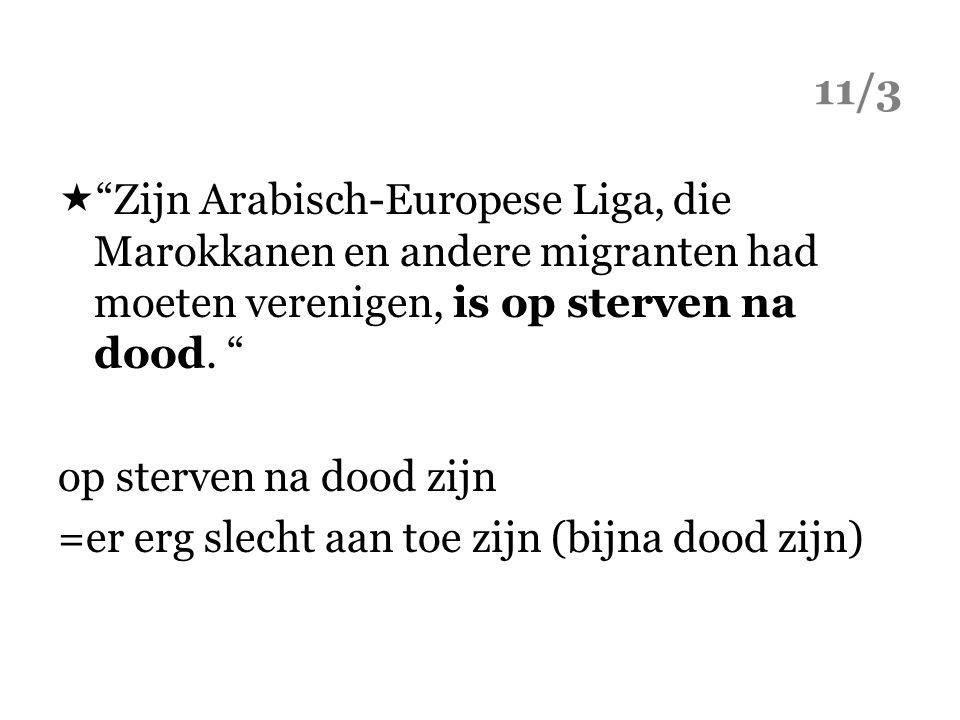 """11/3  """"Zijn Arabisch-Europese Liga, die Marokkanen en andere migranten had moeten verenigen, is op sterven na dood. """" op sterven na dood zijn =er erg"""