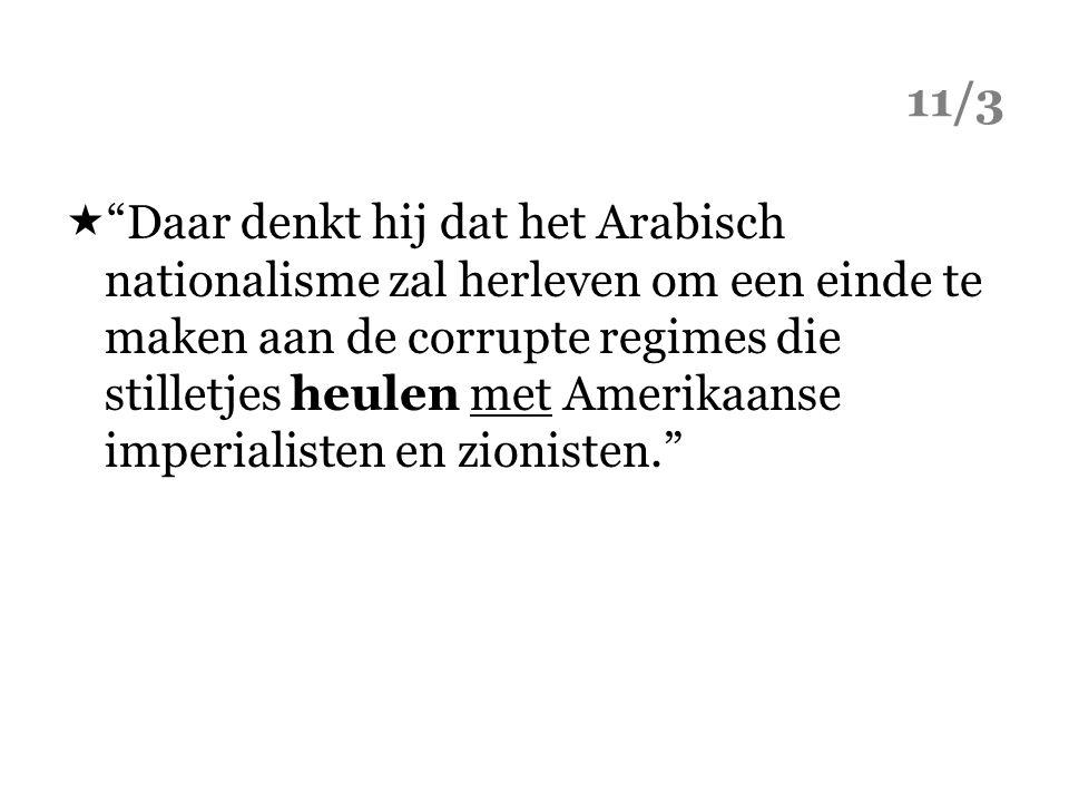 11/3  Daar denkt hij dat het Arabisch nationalisme zal herleven om een einde te maken aan de corrupte regimes die stilletjes heulen met Amerikaanse imperialisten en zionisten.
