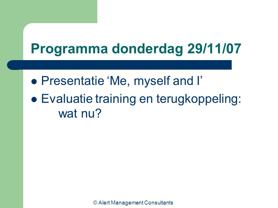 © Alert Management Consultants Programma donderdag 29/11/07 Presentatie 'Me, myself and I' Evaluatie training en terugkoppeling: wat nu?