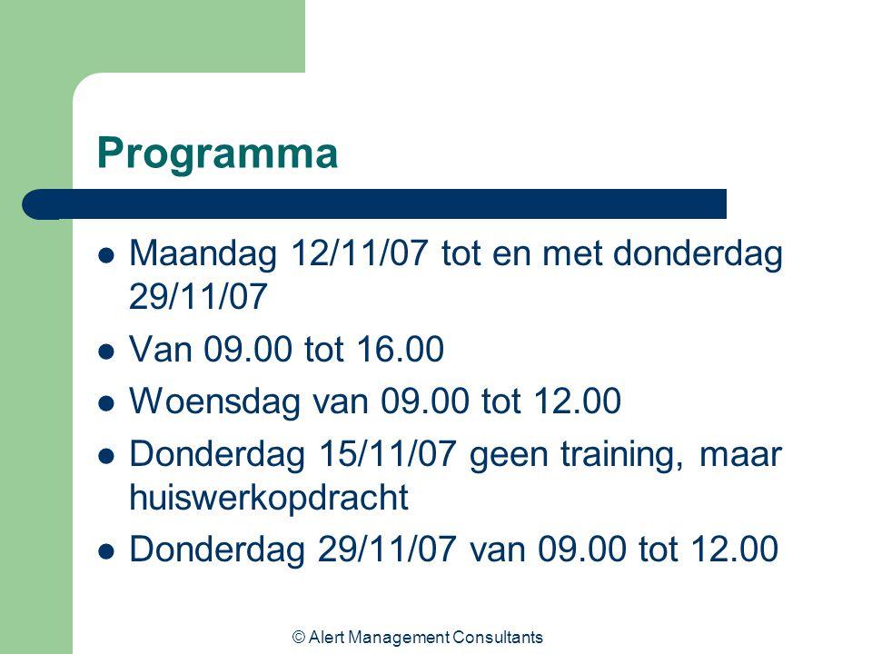 © Alert Management Consultants Programma Maandag 12/11/07 tot en met donderdag 29/11/07 Van 09.00 tot 16.00 Woensdag van 09.00 tot 12.00 Donderdag 15/11/07 geen training, maar huiswerkopdracht Donderdag 29/11/07 van 09.00 tot 12.00