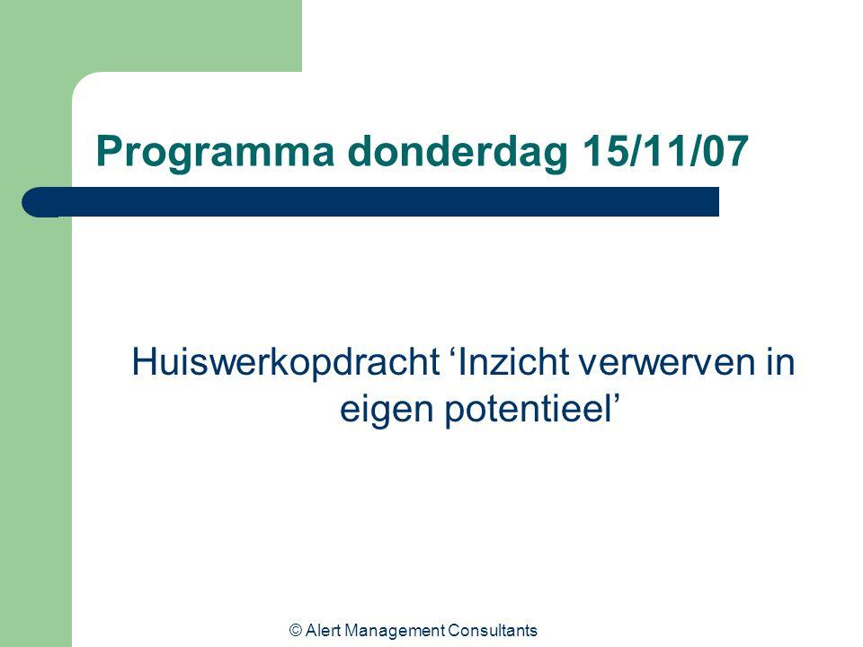 © Alert Management Consultants Programma donderdag 15/11/07 Huiswerkopdracht 'Inzicht verwerven in eigen potentieel'