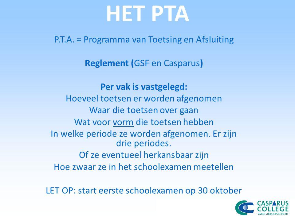 HET PTA P.T.A. = Programma van Toetsing en Afsluiting Reglement (GSF en Casparus) Per vak is vastgelegd: Hoeveel toetsen er worden afgenomen Waar die