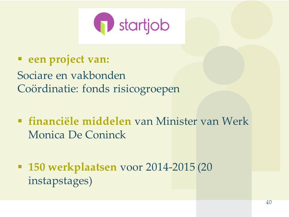  een project van: Sociare en vakbonden Coördinatie: fonds risicogroepen  financiële middelen van Minister van Werk Monica De Coninck  150 werkplaatsen voor 2014-2015 (20 instapstages) 40