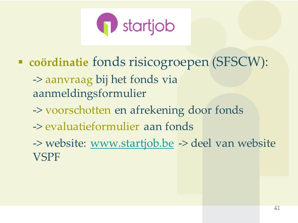  coördinatie fonds risicogroepen (SFSCW): -> aanvraag bij het fonds via aanmeldingsformulier -> voorschotten en afrekening door fonds -> evaluatieformulier aan fonds -> website: www.startjob.be -> deel van website VSPFwww.startjob.be 41