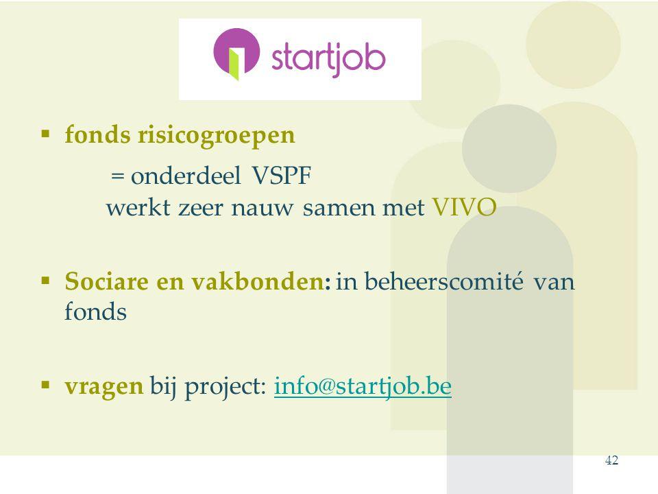 fonds risicogroepen = onderdeel VSPF werkt zeer nauw samen met VIVO  Sociare en vakbonden: in beheerscomité van fonds  vragen bij project: info@startjob.beinfo@startjob.be 42