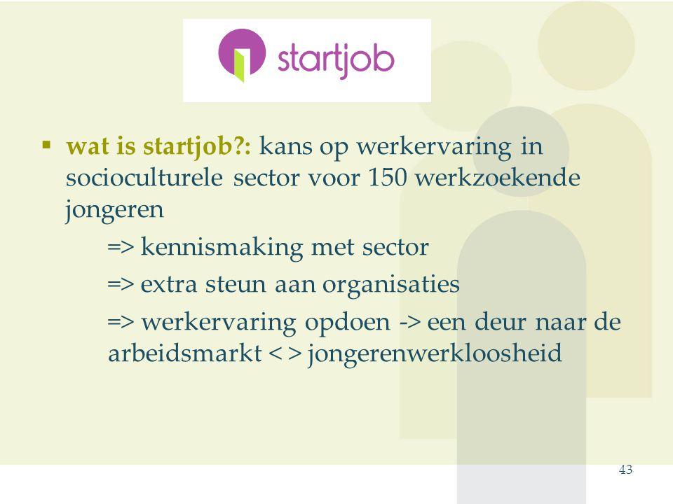 43 Startjob  wat is startjob : kans op werkervaring in socioculturele sector voor 150 werkzoekende jongeren => kennismaking met sector => extra steun aan organisaties => werkervaring opdoen -> een deur naar de arbeidsmarkt jongerenwerkloosheid