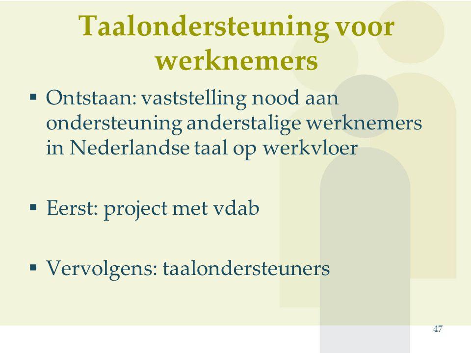 Taalondersteuning voor werknemers  Ontstaan: vaststelling nood aan ondersteuning anderstalige werknemers in Nederlandse taal op werkvloer  Eerst: project met vdab  Vervolgens: taalondersteuners 47
