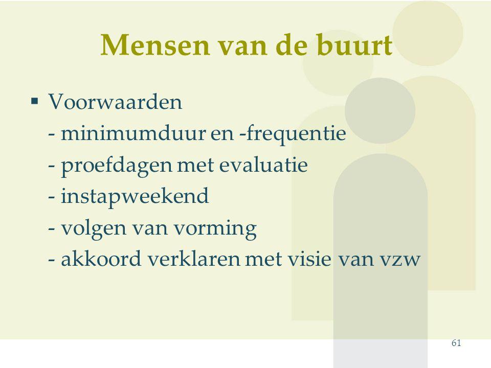 Mensen van de buurt 61  Voorwaarden - minimumduur en -frequentie - proefdagen met evaluatie - instapweekend - volgen van vorming - akkoord verklaren met visie van vzw