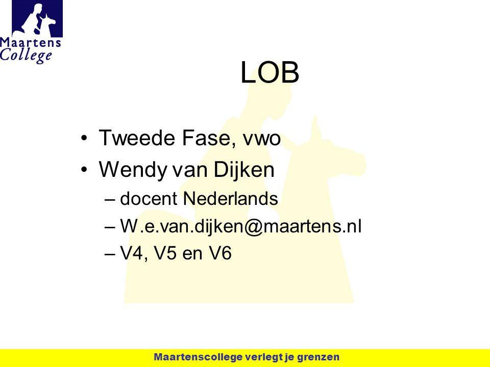 LOB Tweede Fase, vwo Wendy van Dijken –docent Nederlands –W.e.van.dijken@maartens.nl –V4, V5 en V6 Maartenscollege verlegt je grenzen