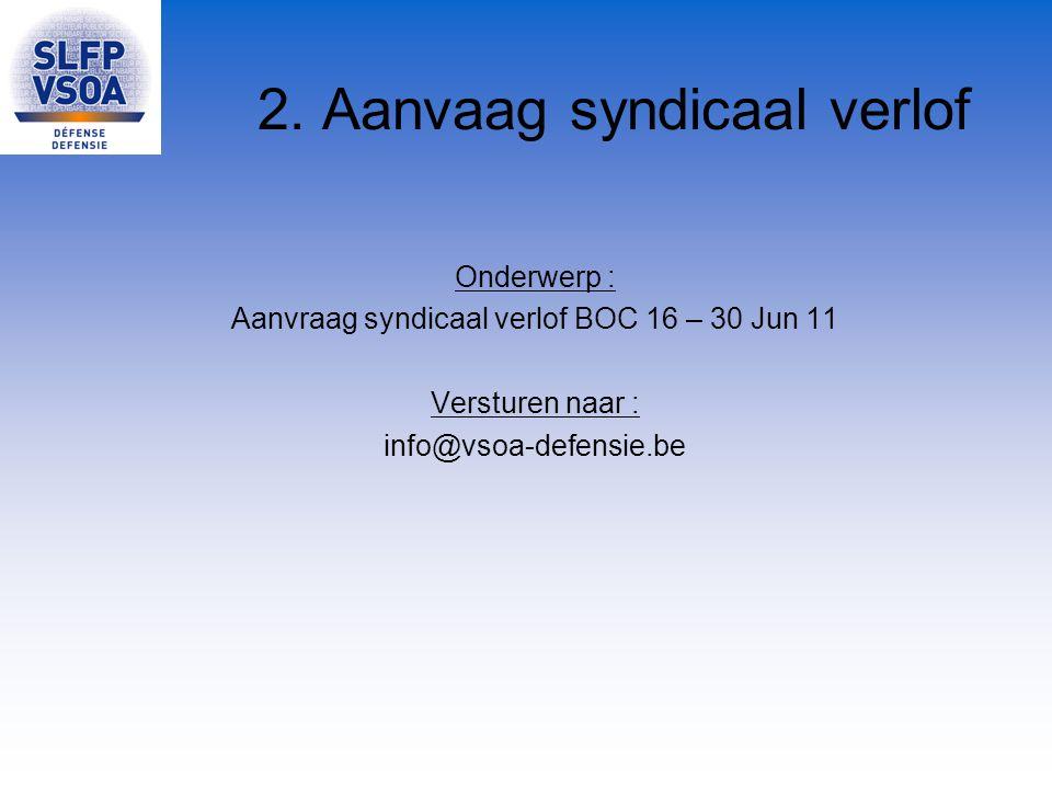 2. Aanvaag syndicaal verlof Onderwerp : Aanvraag syndicaal verlof BOC 16 – 30 Jun 11 Versturen naar : info@vsoa-defensie.be