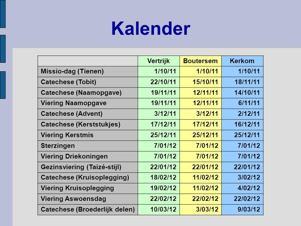 Kalender VertrijkBoutersemKerkom Missio-dag (Tienen)1/10/11 Catechese (Tobit)22/10/1115/10/1118/11/11 Catechese (Naamopgave)19/11/1112/11/1114/10/11 Viering Naamopgave19/11/1112/11/116/11/11 Catechese (Advent)3/12/11 2/12/11 Catechese (Kerststukjes)17/12/11 16/12/11 Viering Kerstmis25/12/11 Sterzingen7/01/12 Viering Driekoningen7/01/12 Gezinsviering (Taizé-stijl)22/01/12 Catechese (Kruisoplegging)18/02/1211/02/123/02/12 Viering Kruisoplegging19/02/1211/02/124/02/12 Viering Aswoensdag22/02/12 Catechese (Broederlijk delen)10/03/123/03/129/03/12