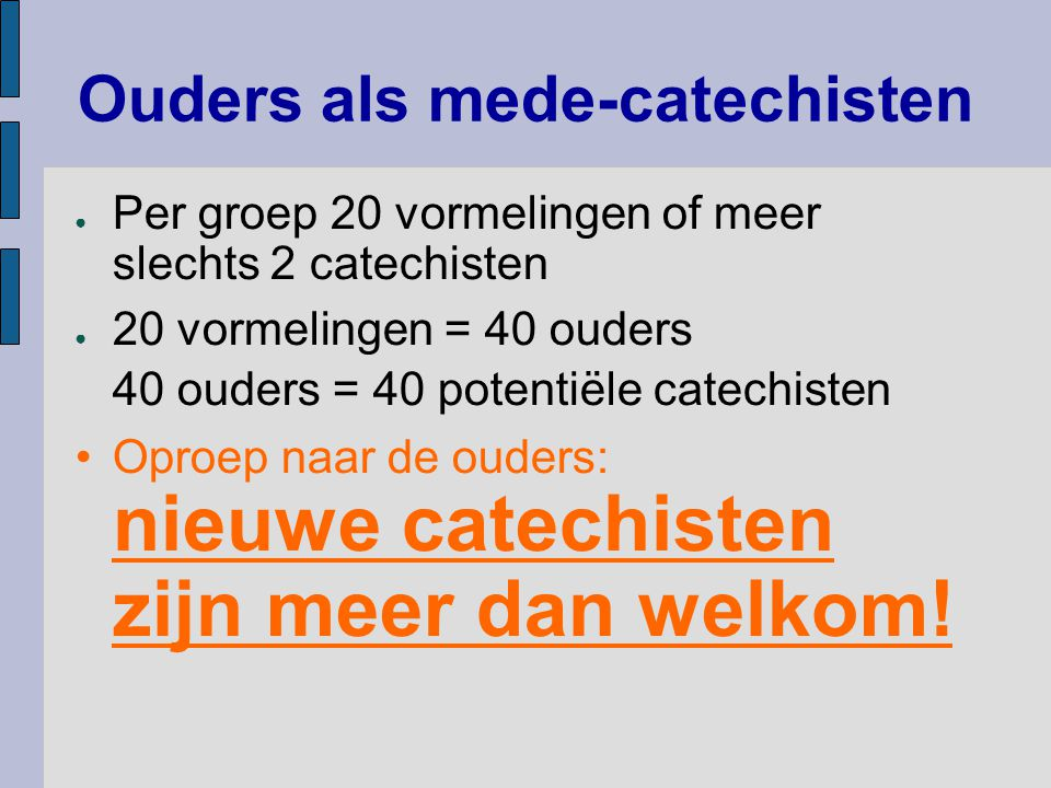 Ouders als mede-catechisten ● Per groep 20 vormelingen of meer slechts 2 catechisten ● 20 vormelingen = 40 ouders 40 ouders = 40 potentiële catechiste