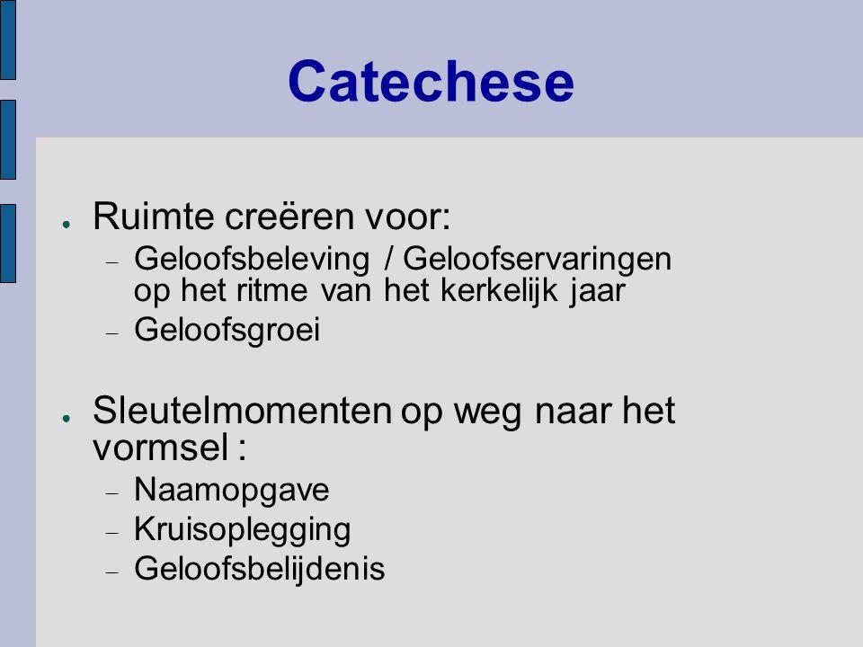 Catechese ● Ruimte creëren voor:  Geloofsbeleving / Geloofservaringen op het ritme van het kerkelijk jaar  Geloofsgroei ● Sleutelmomenten op weg naar het vormsel :  Naamopgave  Kruisoplegging  Geloofsbelijdenis