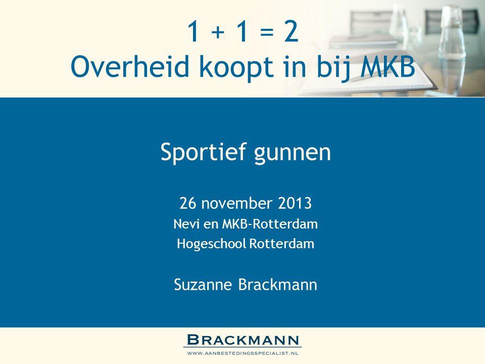 1 + 1 = 2 Overheid koopt in bij MKB Sportief gunnen 26 november 2013 Nevi en MKB-Rotterdam Hogeschool Rotterdam Suzanne Brackmann