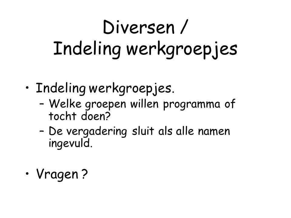 Diversen / Indeling werkgroepjes Indeling werkgroepjes. –Welke groepen willen programma of tocht doen? –De vergadering sluit als alle namen ingevuld.