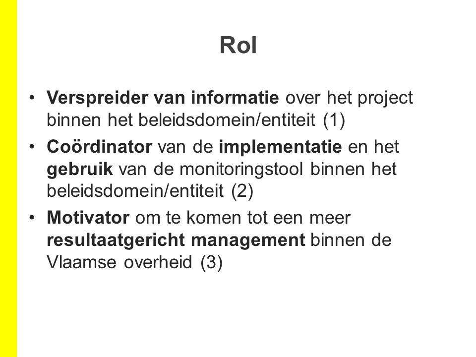 Rol Verspreider van informatie over het project binnen het beleidsdomein/entiteit (1) Coördinator van de implementatie en het gebruik van de monitoringstool binnen het beleidsdomein/entiteit (2) Motivator om te komen tot een meer resultaatgericht management binnen de Vlaamse overheid (3)