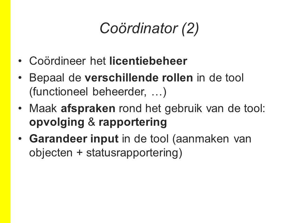 Coördinator (2) Coördineer het licentiebeheer Bepaal de verschillende rollen in de tool (functioneel beheerder, …) Maak afspraken rond het gebruik van de tool: opvolging & rapportering Garandeer input in de tool (aanmaken van objecten + statusrapportering)