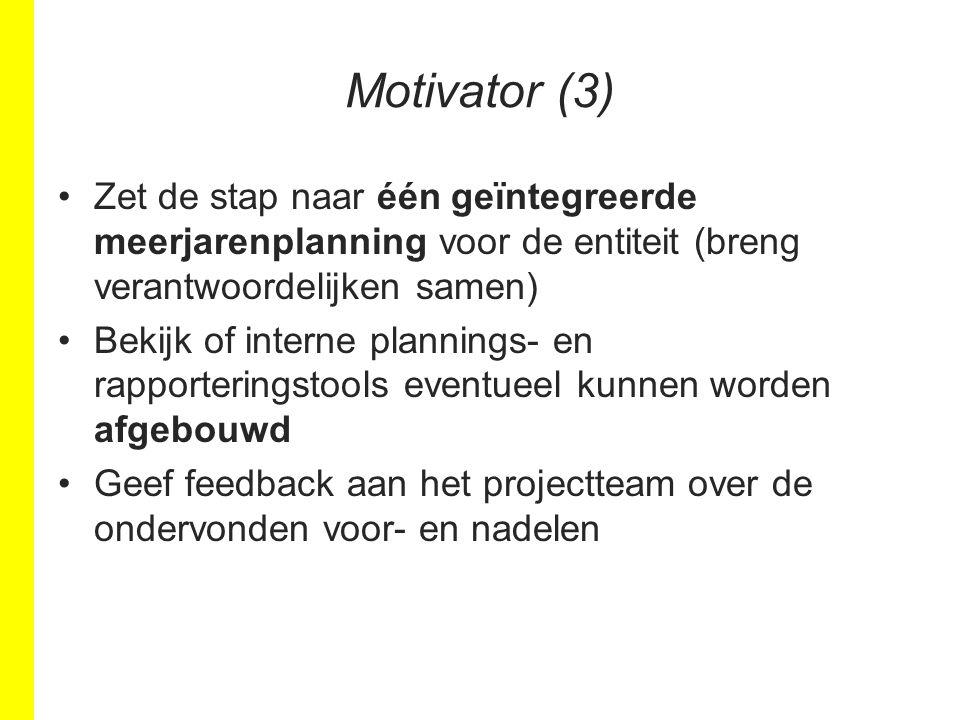 Motivator (3) Zet de stap naar één geïntegreerde meerjarenplanning voor de entiteit (breng verantwoordelijken samen) Bekijk of interne plannings- en rapporteringstools eventueel kunnen worden afgebouwd Geef feedback aan het projectteam over de ondervonden voor- en nadelen