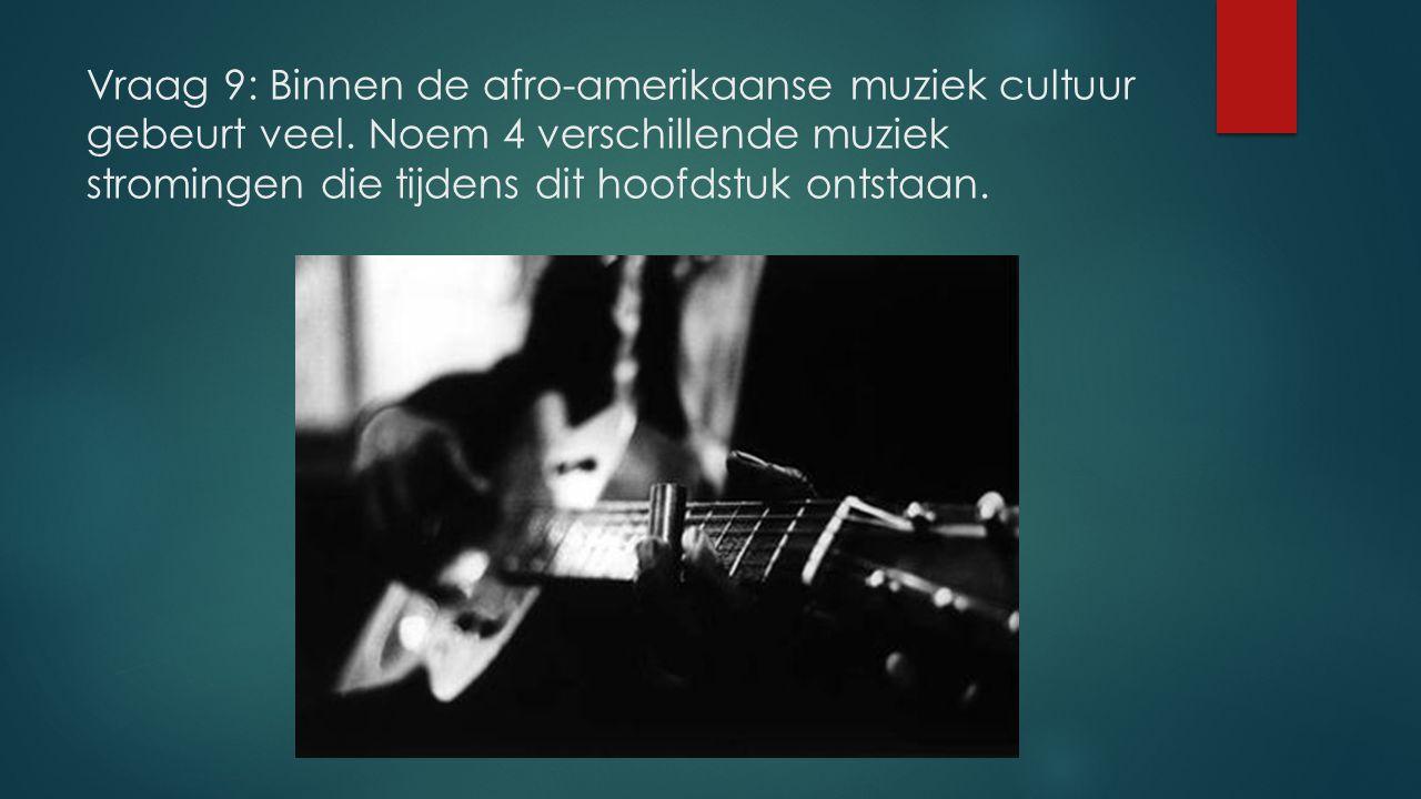 Vraag 9: Binnen de afro-amerikaanse muziek cultuur gebeurt veel. Noem 4 verschillende muziek stromingen die tijdens dit hoofdstuk ontstaan.