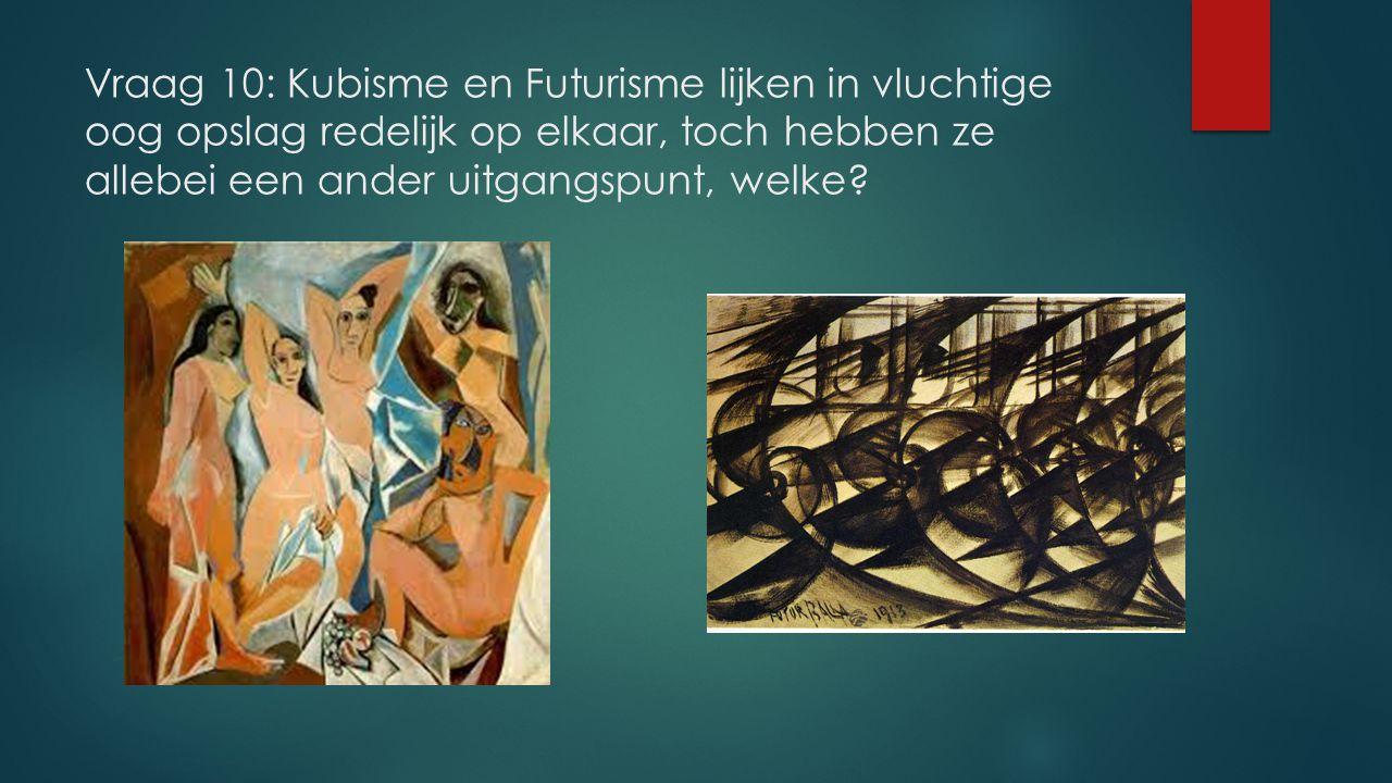 Vraag 10: Kubisme en Futurisme lijken in vluchtige oog opslag redelijk op elkaar, toch hebben ze allebei een ander uitgangspunt, welke?
