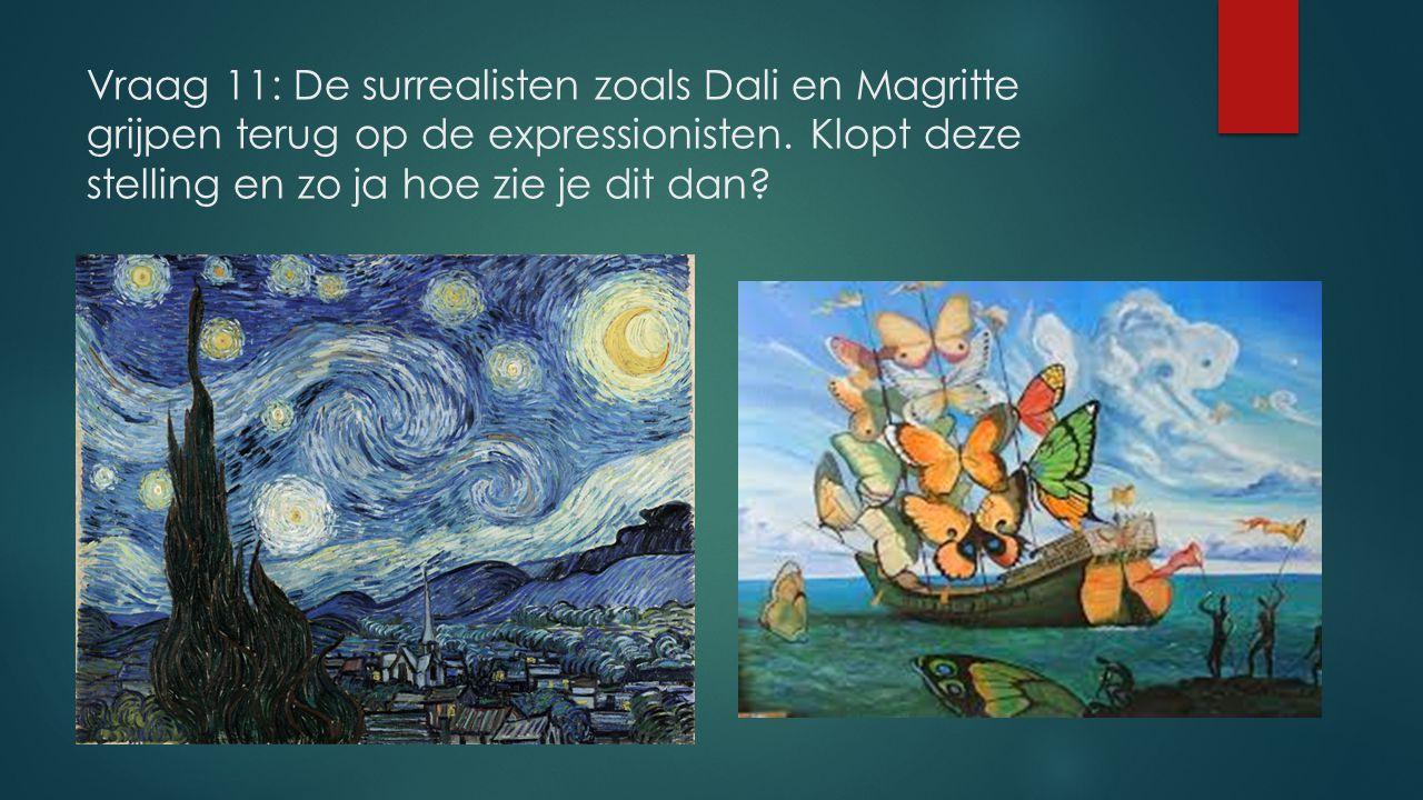 Vraag 11: De surrealisten zoals Dali en Magritte grijpen terug op de expressionisten. Klopt deze stelling en zo ja hoe zie je dit dan?